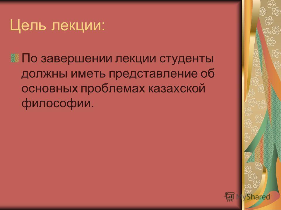 Цель лекции: По завершении лекции студенты должны иметь представление об основных проблемах казахской философии.