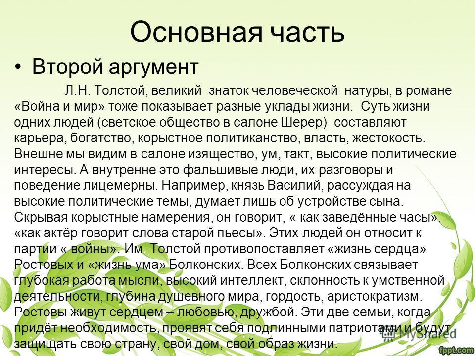 Основная часть Второй аргумент Л.Н. Толстой, великий знаток человеческой натуры, в романе «Война и мир» тоже показывает разные уклады жизни. Суть жизни одних людей (светское общество в салоне Шерер) составляют карьера, богатство, корыстное политиканс