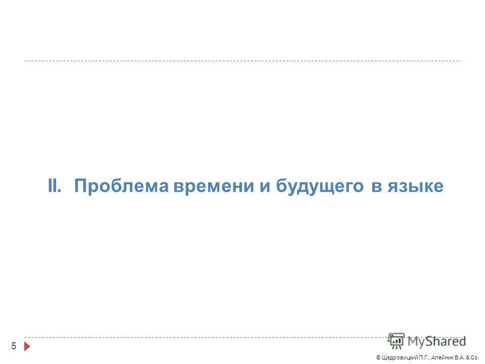 © Щедровицкий П.Г., Алейник В.А. & Co. 5 II. Проблема времени и будущего в языке