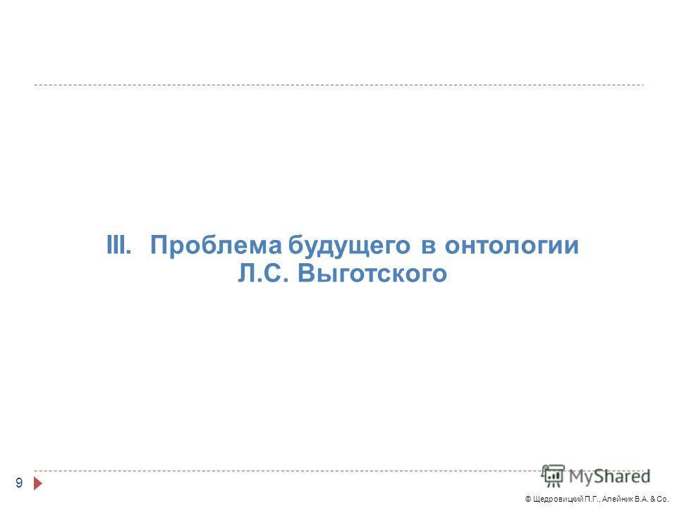 © Щедровицкий П.Г., Алейник В.А. & Co. 9 III. Проблема будущего в онтологии Л.С. Выготского