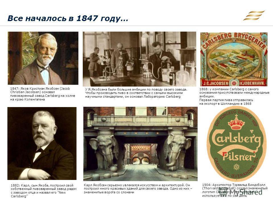 Все началось в 1847 году… 1847: Яков Кристиан Якобсен (Jacob Christian Jacobsen) основал пивоваренный завод Carlsberg на холме на краю Копенгагена У Я.Якобсена были большие амбиции по поводу своего завода. Чтобы производить пиво в соответствии с самы