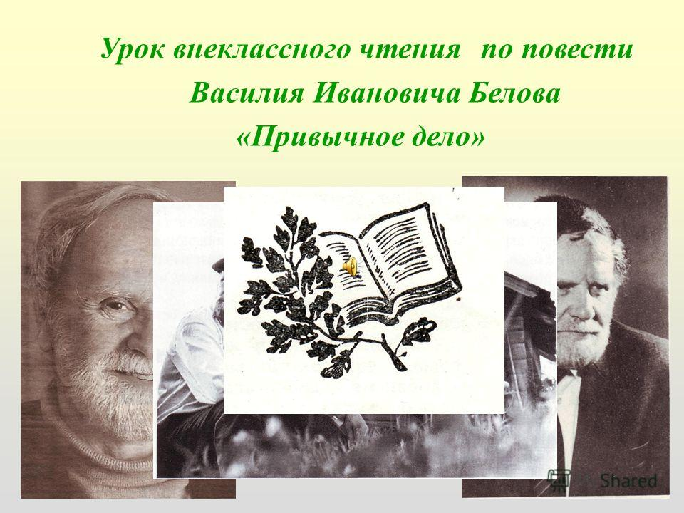 Урок внеклассного чтения по повести Василия Ивановича Белова «Привычное дело»