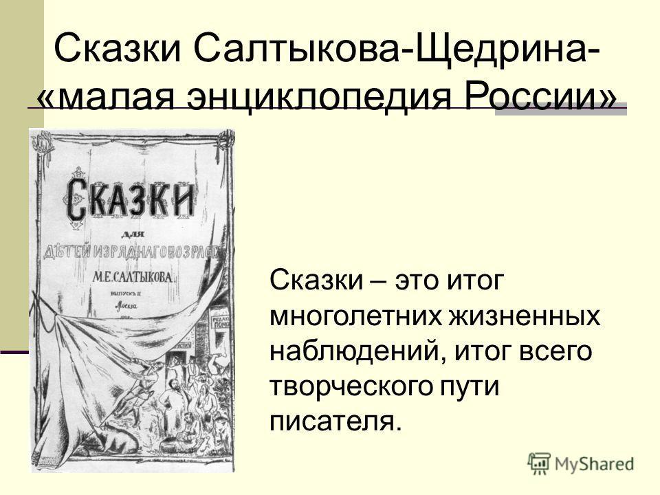 Сказки Салтыкова-Щедрина- «малая энциклопедия России» Сказки – это итог многолетних жизненных наблюдений, итог всего творческого пути писателя.