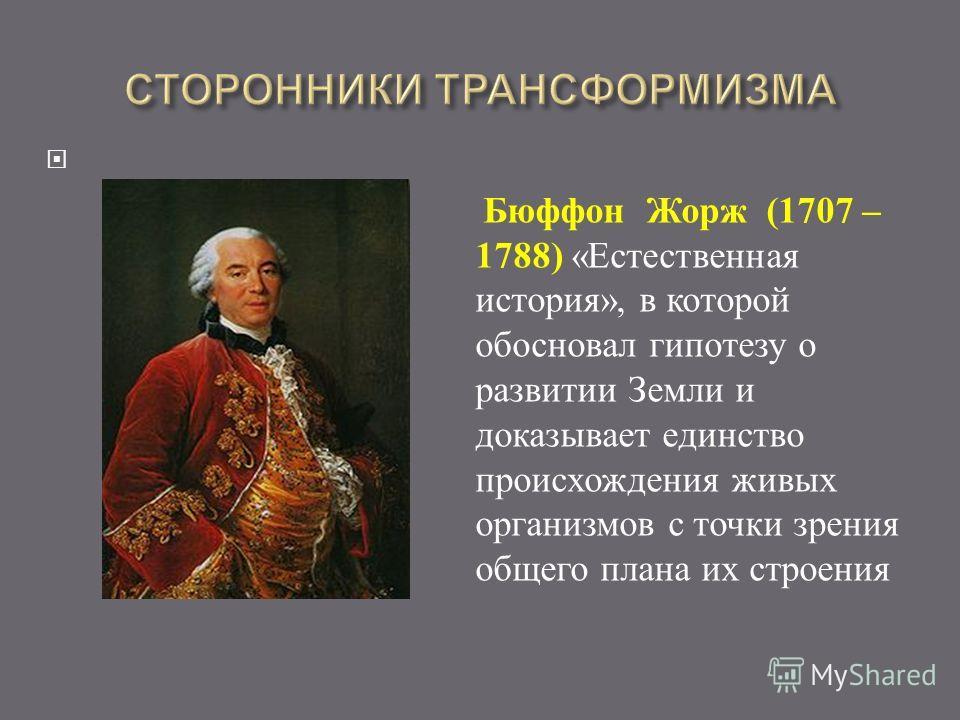 Бюффон Жорж (1707 – 1788) « Естественная история », в которой обосновал гипотезу о развитии Земли и доказывает единство происхождения живых организмов с точки зрения общего плана их строения