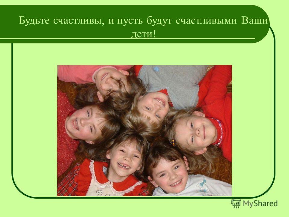 Будьте счастливы, и пусть будут счастливыми Ваши дети!