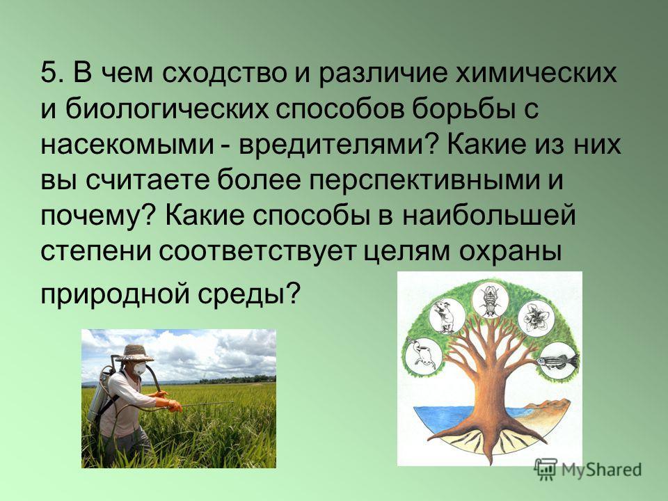 5. В чем сходство и различие химических и биологических способов борьбы с насекомыми - вредителями? Какие из них вы считаете более перспективными и почему? Какие способы в наибольшей степени соответствует целям охраны природной среды?