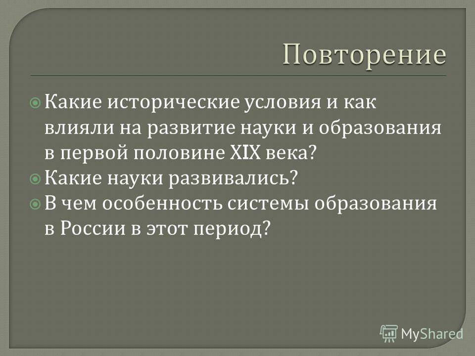 Какие исторические условия и как влияли на развитие науки и образования в первой половине Х I Х века ? Какие науки развивались ? В чем особенность системы образования в России в этот период ?