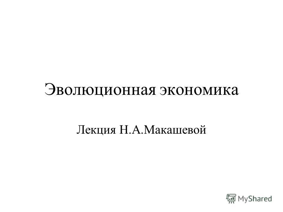 Эволюционная экономика Лекция Н.А.Макашевой