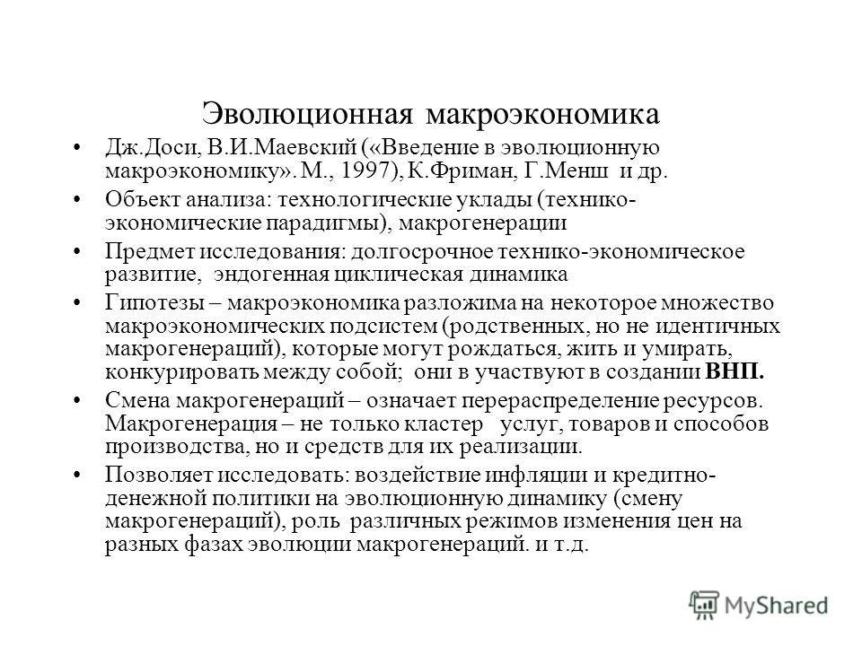 Эволюционная макроэкономика Дж.Доси, В.И.Маевский («Введение в эволюционную макроэкономику». М., 1997), К.Фриман, Г.Менш и др. Объект анализа: технологические уклады (технико- экономические парадигмы), макрогенерации Предмет исследования: долгосрочно