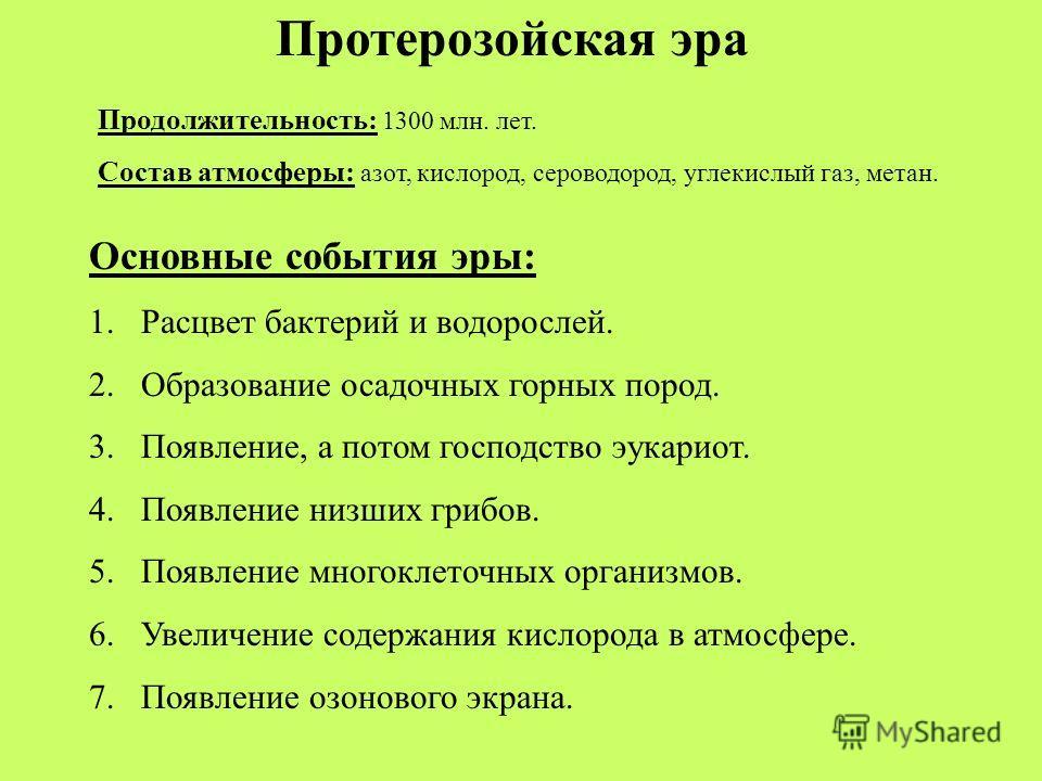 Протерозойская эра Продолжительность: 1300 млн. лет. Состав атмосферы: азот, кислород, сероводород, углекислый газ, метан. Основные события эры: 1. Расцвет бактерий и водорослей. 2. Образование осадочных горных пород. 3.Появление, а потом господство
