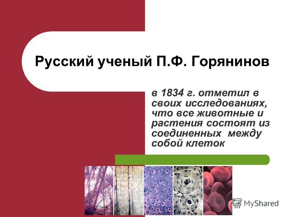 в 1834 г. отметил в своих исследованиях, что все животные и растения состоят из соединенных между собой клеток Русский ученый П.Ф. Горянинов