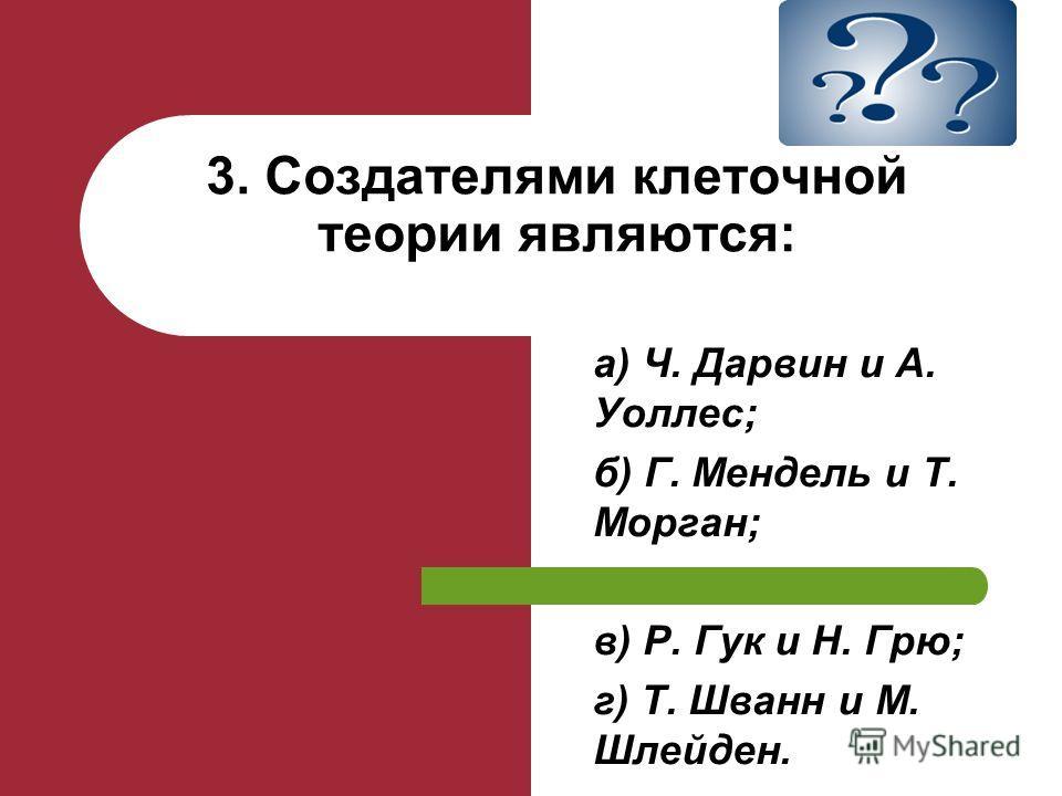 а) Ч. Дарвин и А. Уоллес; б) Г. Мендель и Т. Морган; в) Р. Гук и Н. Грю; г) Т. Шванн и М. Шлейден. 3. Создателями клеточной теории являются: