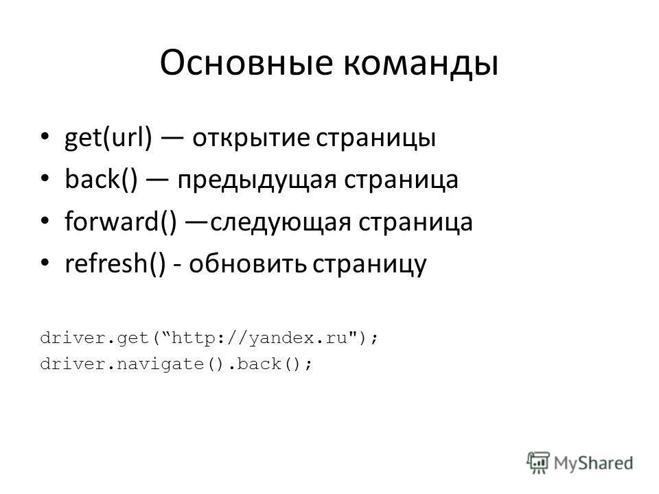 Основные команды get(url) открытие страницы back() предыдущая страница forward() следующая страница refresh() - обновить страницу driver.get(http://yandex.ru); driver.navigate().back();