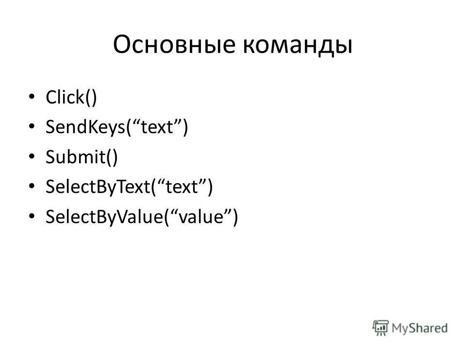 Основные команды Click() SendKeys(text) Submit() SelectByText(text) SelectByValue(value)