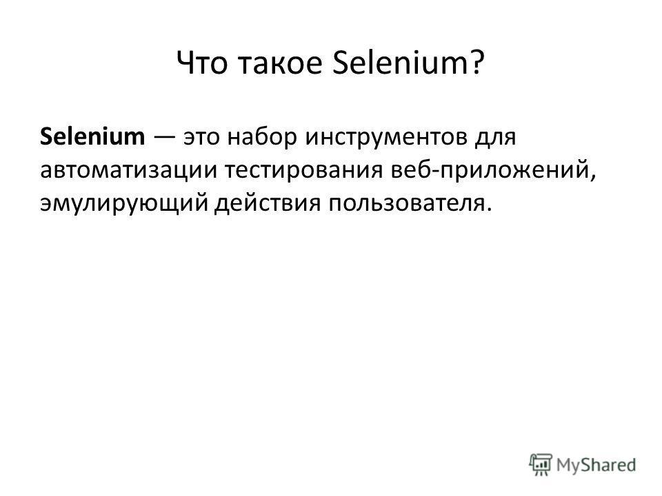 Что такое Selenium? Selenium это набор инструментов для автоматизации тестирования веб-приложений, эмулирующий действия пользователя.