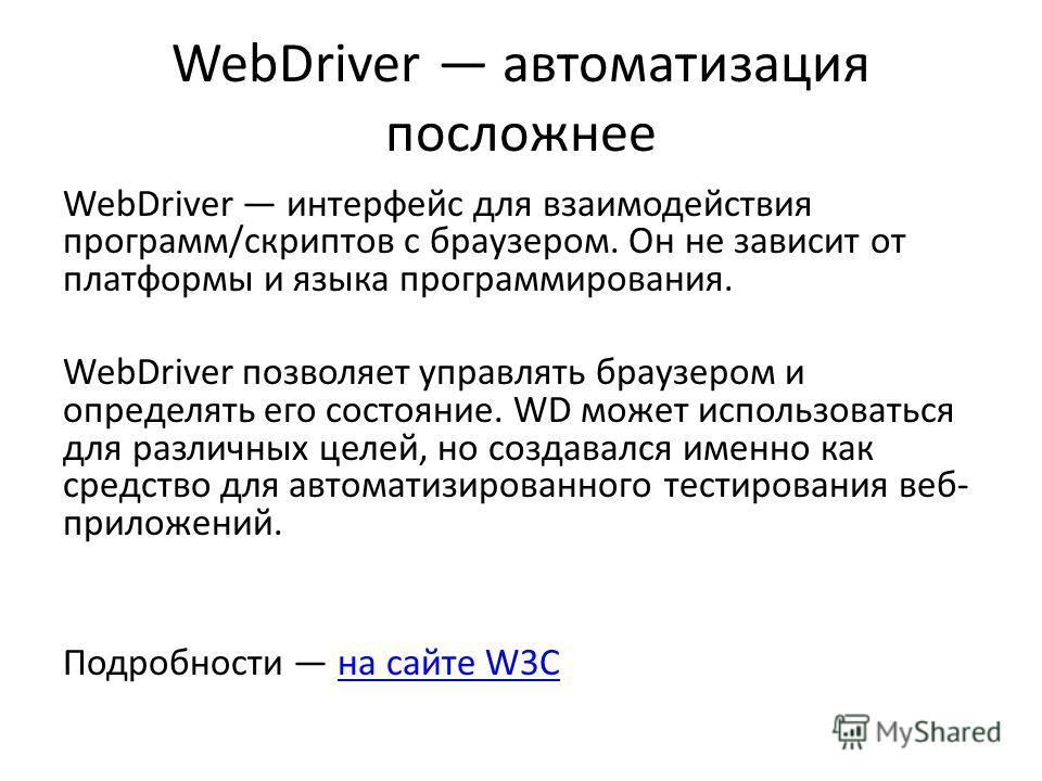 WebDriver автоматизация посложнее WebDriver интерфейс для взаимодействия программ/скриптов с браузером. Он не зависит от платформы и языка программирования. WebDriver позволяет управлять браузером и определять его состояние. WD может использоваться д