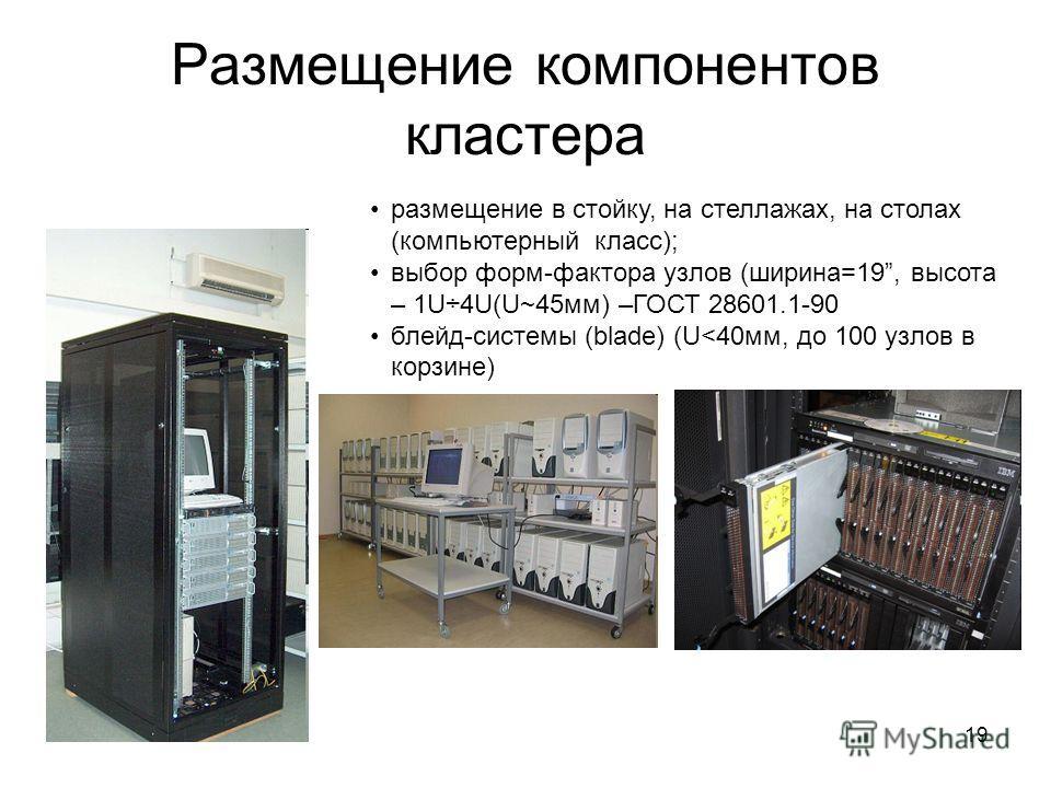 19 Размещение компонентов кластера размещение в стойку, на стеллажах, на столах (компьютерный класс); выбор форм-фактора узлов (ширина=19, высота – 1U÷4U(U~45 мм) –ГОСТ 28601.1-90 блейд-системы (blade) (U