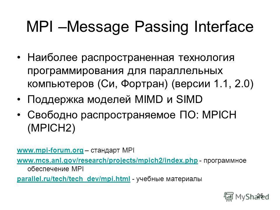 25 MPI –Message Passing Interface Наиболее распространенная технология программирования для параллельных компьютеров (Си, Фортран) (версии 1.1, 2.0) Поддержка моделей MIMD и SIMD Свободно распространяемое ПО: MPICH (MPICH2) www.mpi-forum.orgwww.mpi-f
