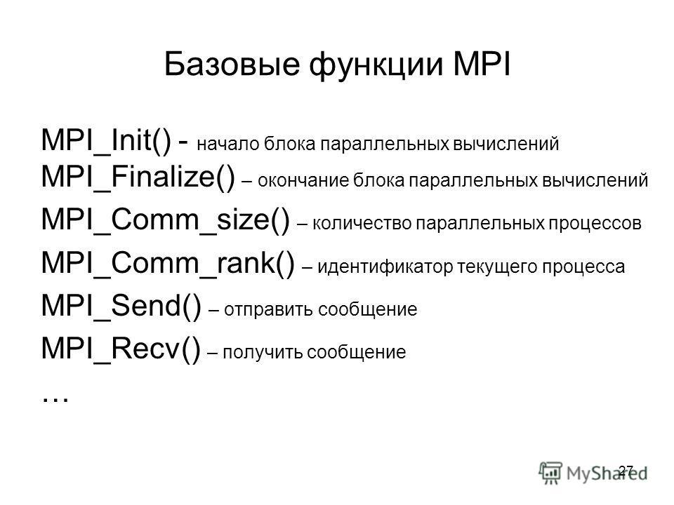 Базовые функции MPI MPI_Init() - начало блока параллельных вычислений MPI_Finalize() – окончание блока параллельных вычислений MPI_Comm_size() – количество параллельных процессов MPI_Comm_rank() – идентификатор текущего процесса MPI_Send() – отправит