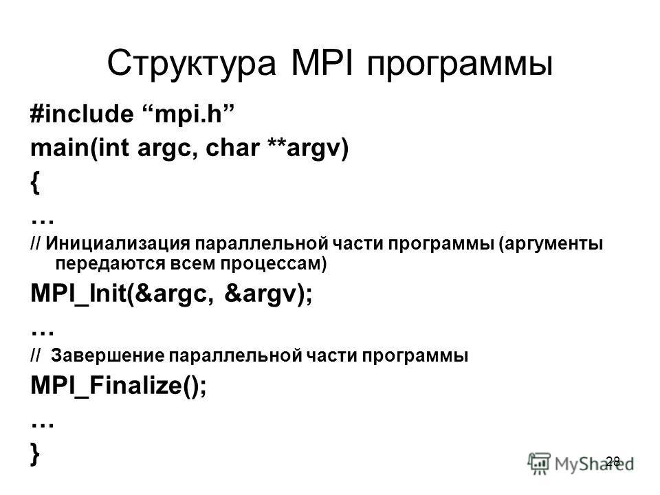 28 Структура MPI программы #include mpi.h main(int argc, char **argv) { … // Инициализация параллельной части программы (аргументы передаются всем процессам) MPI_Init(&argc, &argv); … // Завершение параллельной части программы MPI_Finalize(); … }