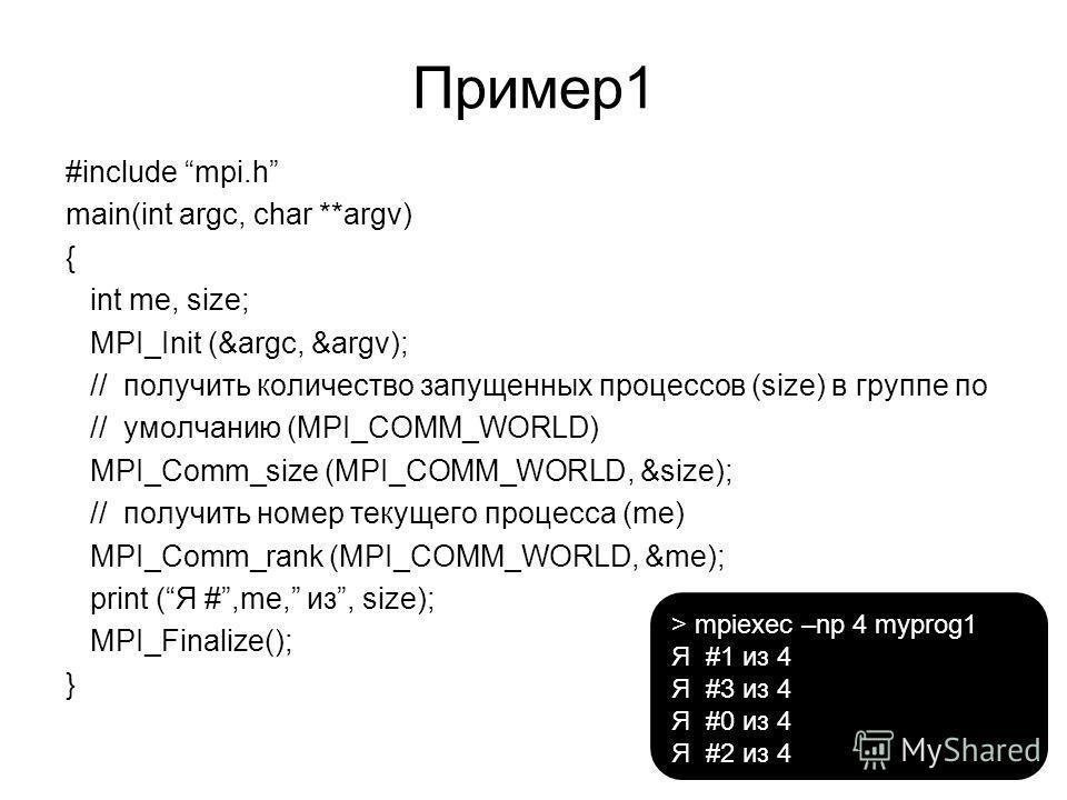 Пример 1 #include mpi.h main(int argc, char **argv) { int me, size; MPI_Init (&argc, &argv); // получить количество запущенных процессов (size) в группе по // умолчанию (MPI_COMM_WORLD) MPI_Comm_size (MPI_COMM_WORLD, &size); // получить номер текущег