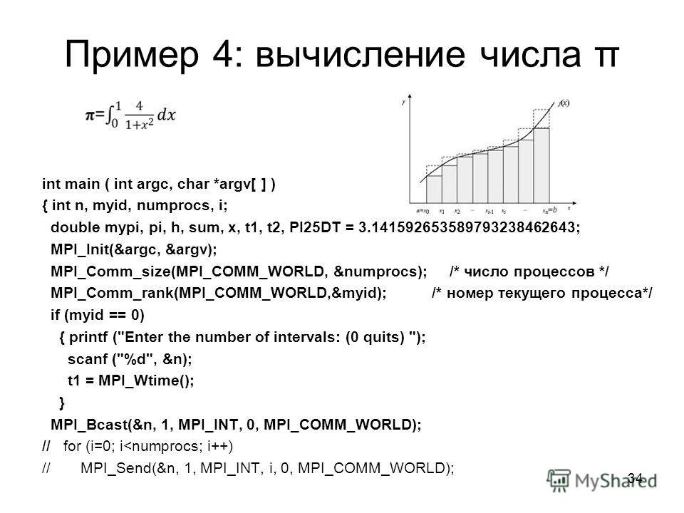 Пример 4: вычисление числа π int main ( int argc, char *argv[ ] ) { int n, myid, numprocs, i; double mypi, pi, h, sum, x, t1, t2, PI25DT = 3.141592653589793238462643; MPI_Init(&argc, &argv); MPI_Comm_size(MPI_COMM_WORLD, &numprocs); /* число процессо