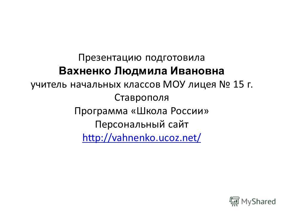 Презентацию подготовила Вахненко Людмила Ивановна учитель начальных классов МОУ лицея 15 г. Ставрополя Программа «Школа России» Персональный сайт http://vahnenko.ucoz.net/