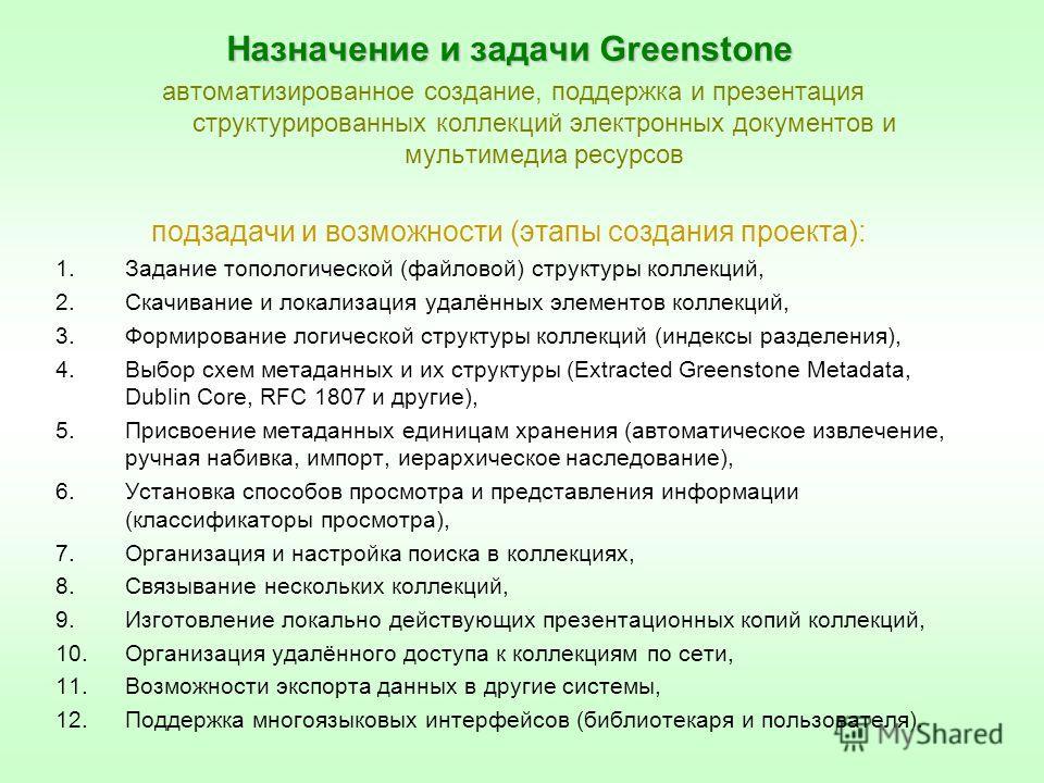 Назначение и задачи Greenstone автоматизированное создание, поддержка и презентация структурированных коллекций электронных документов и мультимедиа ресурсов подзадачи и возможности (этапы создания проекта): 1. Задание топологической (файловой) струк