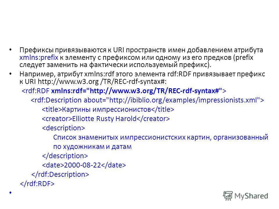 Префиксы привязываются к URI пространств имен добавлением атрибута xmlns:prefix к элементу с префиксом или одному из его предков (prefix следует заменить на фактически используемый префикс). Например, атрибут xmlns:rdf этого элемента rdf:RDF привязыв