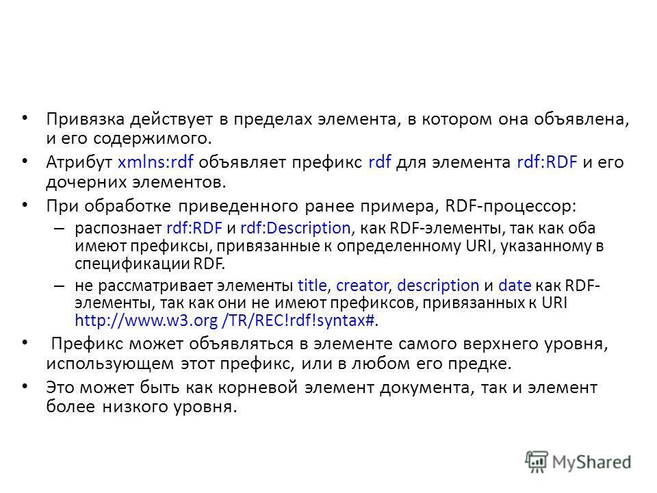 Привязка действует в пределах элемента, в котором она объявлена, и его содержимого. Атрибут xmlns:rdf объявляет префикс rdf для элемента rdf:RDF и его дочерних элементов. При обработке приведенного ранее примера, RDF-процессор: – распознает rdf:RDF и