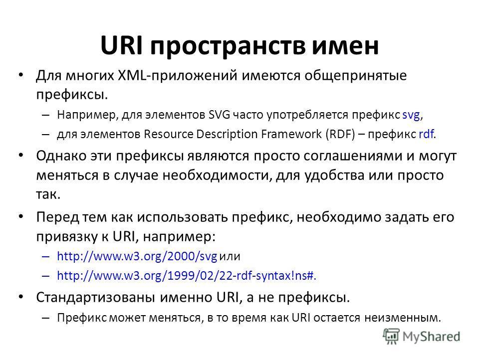 URI пространств имен Для многих XML-приложений имеются общепринятые префиксы. – Например, для элементов SVG часто употребляется префикс svg, – для элементов Resource Description Framework (RDF) – префикс rdf. Однако эти префиксы являются просто согла
