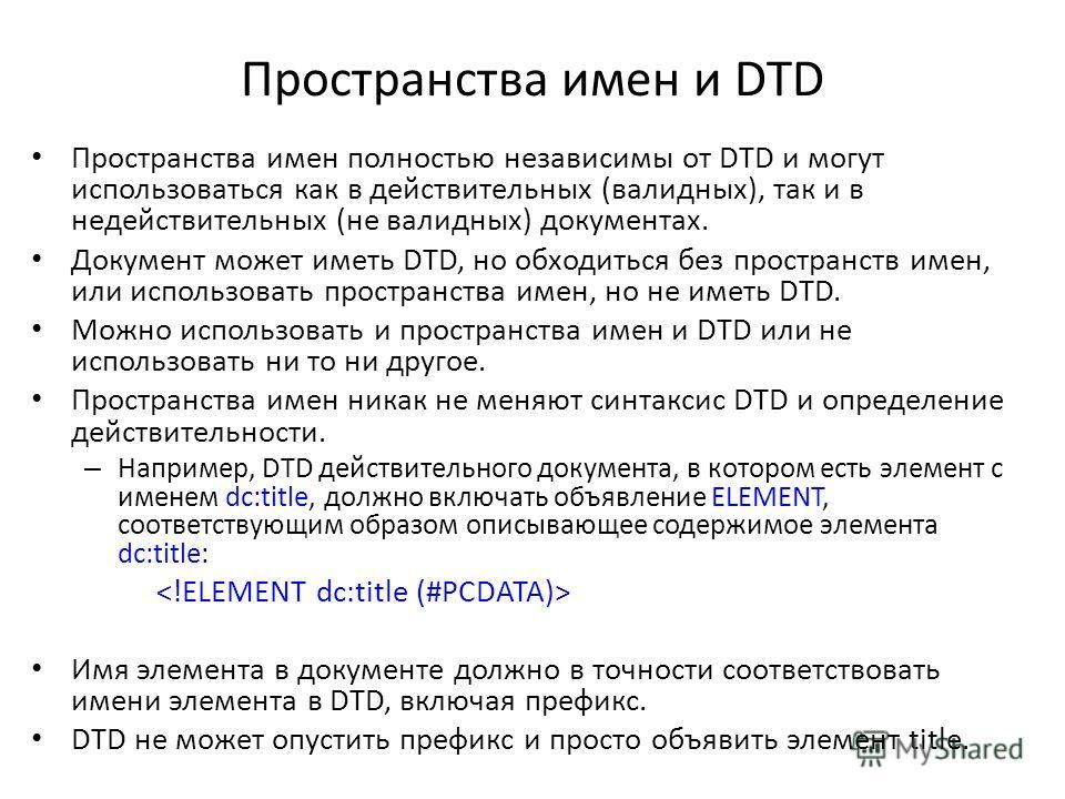 Пространства имен и DTD Пространства имен полностью независимы от DTD и могут использоваться как в действительных (валидных), так и в недействительных (не валидных) документах. Документ может иметь DTD, но обходиться без пространств имен, или использ
