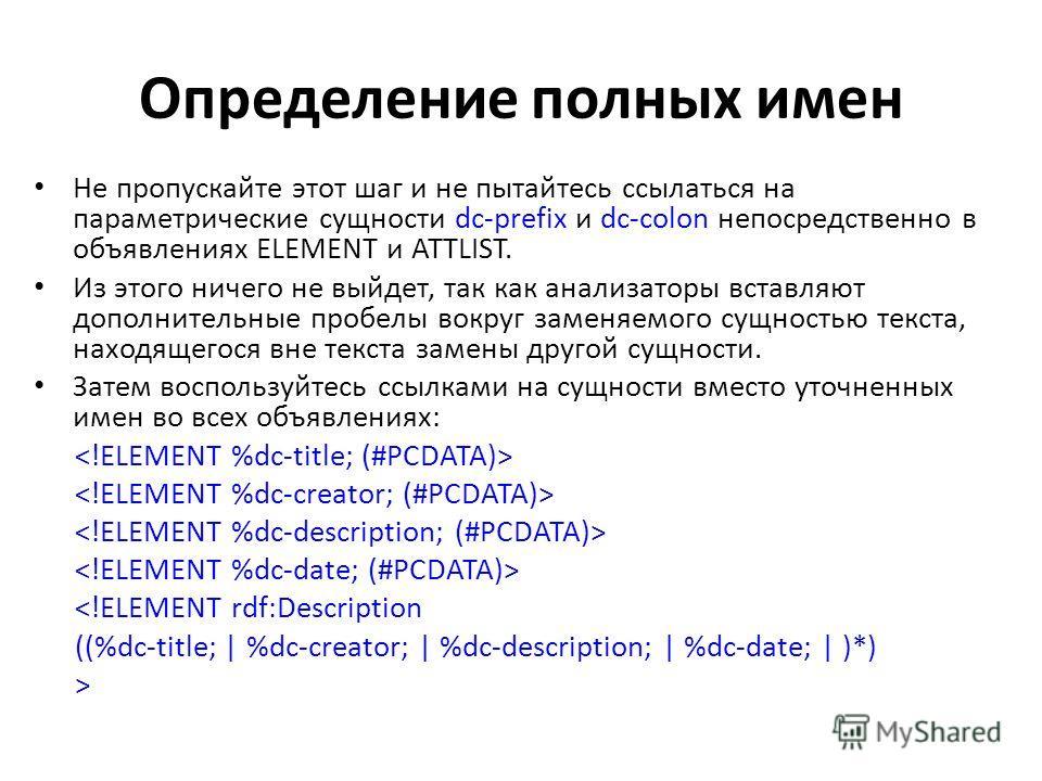 Определение полных имен Не пропускайте этот шаг и не пытайтесь ссылаться на параметрические сущности dc-prefix и dc-colon непосредственно в объявлениях ELEMENT и ATTLIST. Из этого ничего не выйдет, так как анализаторы вставляют дополнительные пробелы