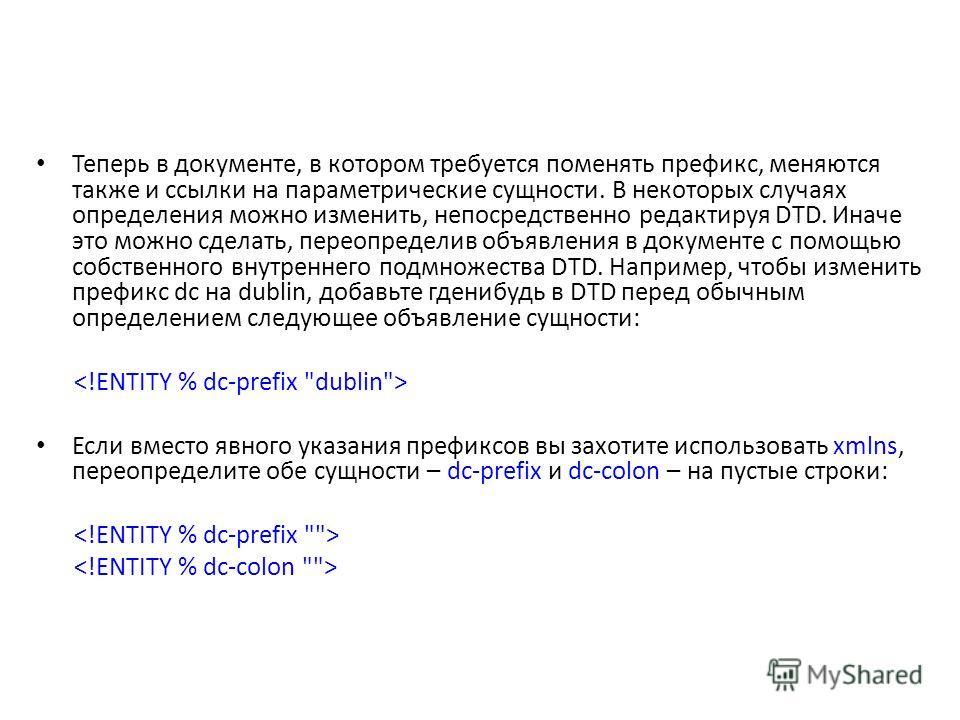 Теперь в документе, в котором требуется поменять префикс, меняются также и ссылки на параметрические сущности. В некоторых случаях определения можно изменить, непосредственно редактируя DTD. Иначе это можно сделать, переопределив объявления в докумен