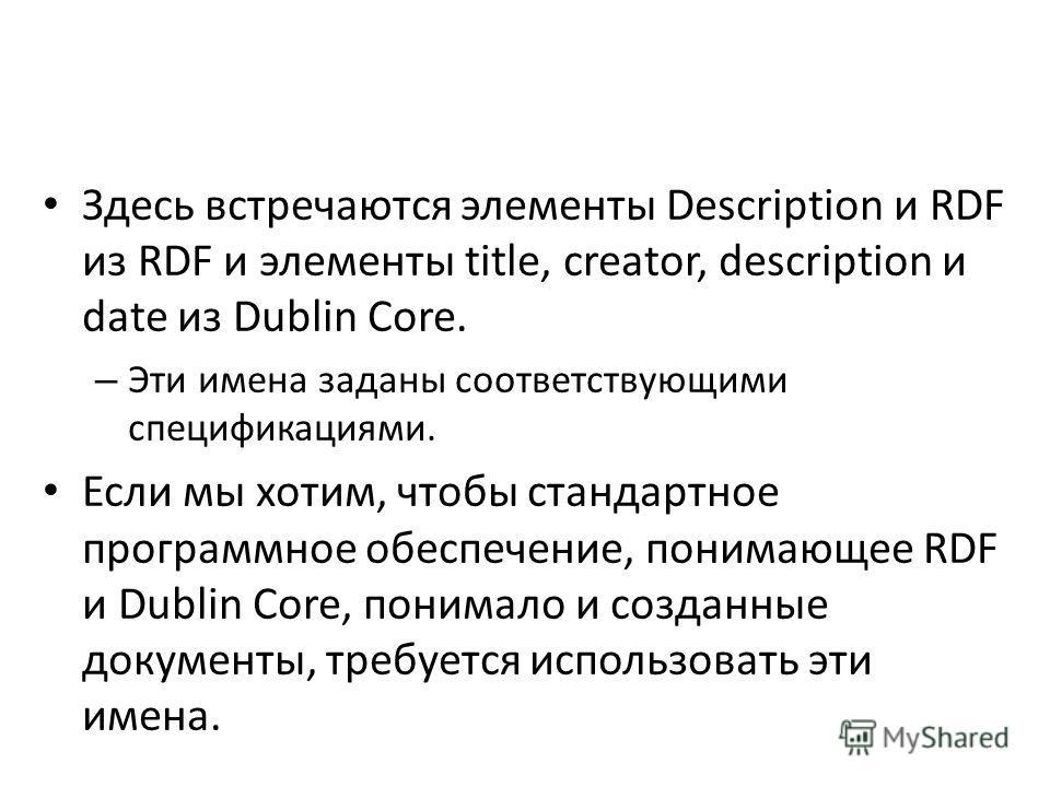 Здесь встречаются элементы Description и RDF из RDF и элементы title, creator, description и date из Dublin Core. – Эти имена заданы соответствующими спецификациями. Если мы хотим, чтобы стандартное программное обеспечение, понимающее RDF и Dublin Co