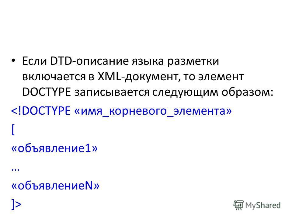 Если DTD-описание языка разметки включается в XML-документ, то элемент DOCTYPE записывается следующим образом: