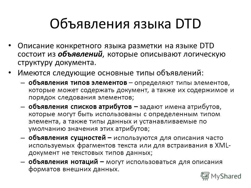 Объявления языка DTD Описание конкретного языка разметки на языке DTD состоит из объявлений, которые описывают логическую структуру документа. Имеются следующие основные типы объявлений: – объявления типов элементов – определяют типы элементов, котор