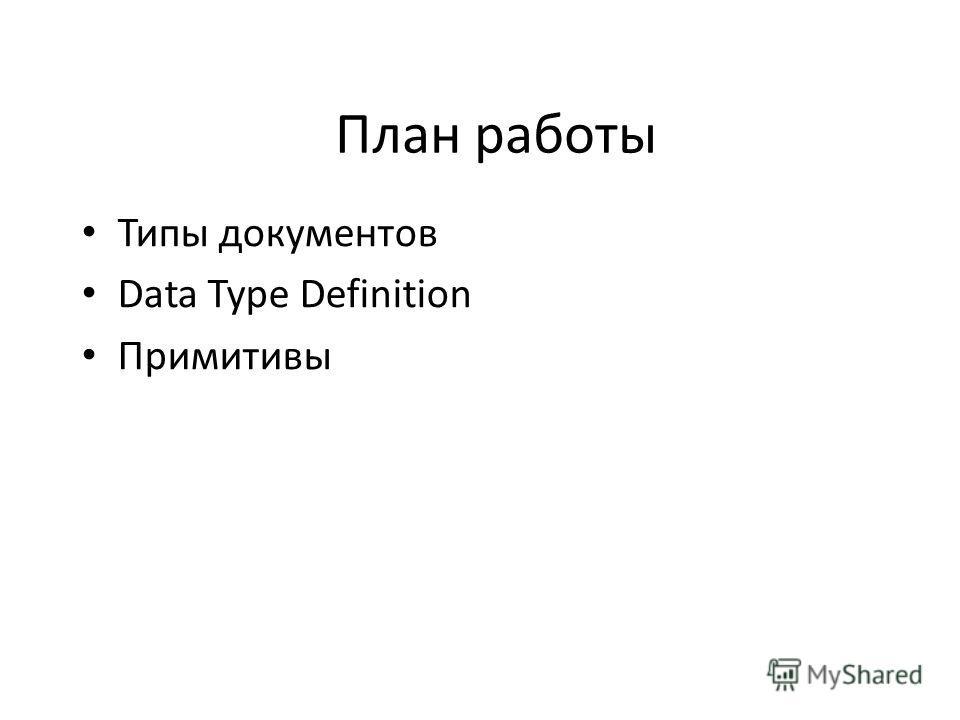 План работы Типы документов Data Type Definition Примитивы