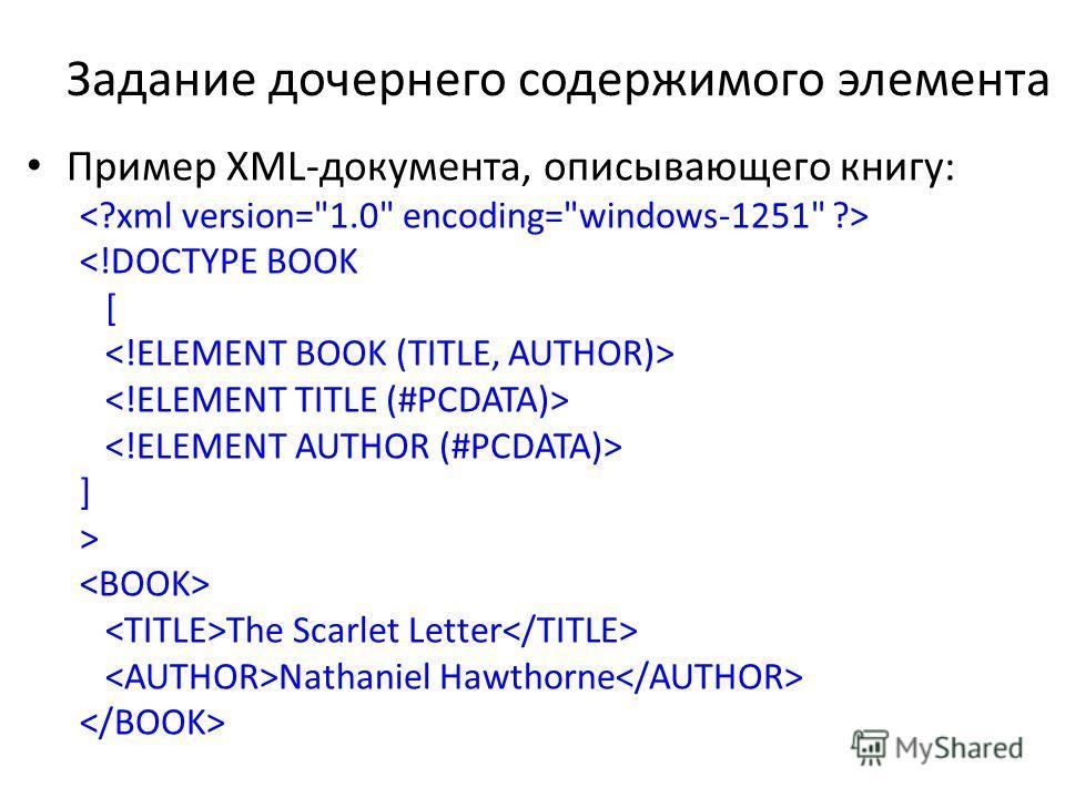 Задание дочернего содержимого элемента Пример XML-документа, описывающего книгу:  The Scarlet Letter Nathaniel Hawthorne