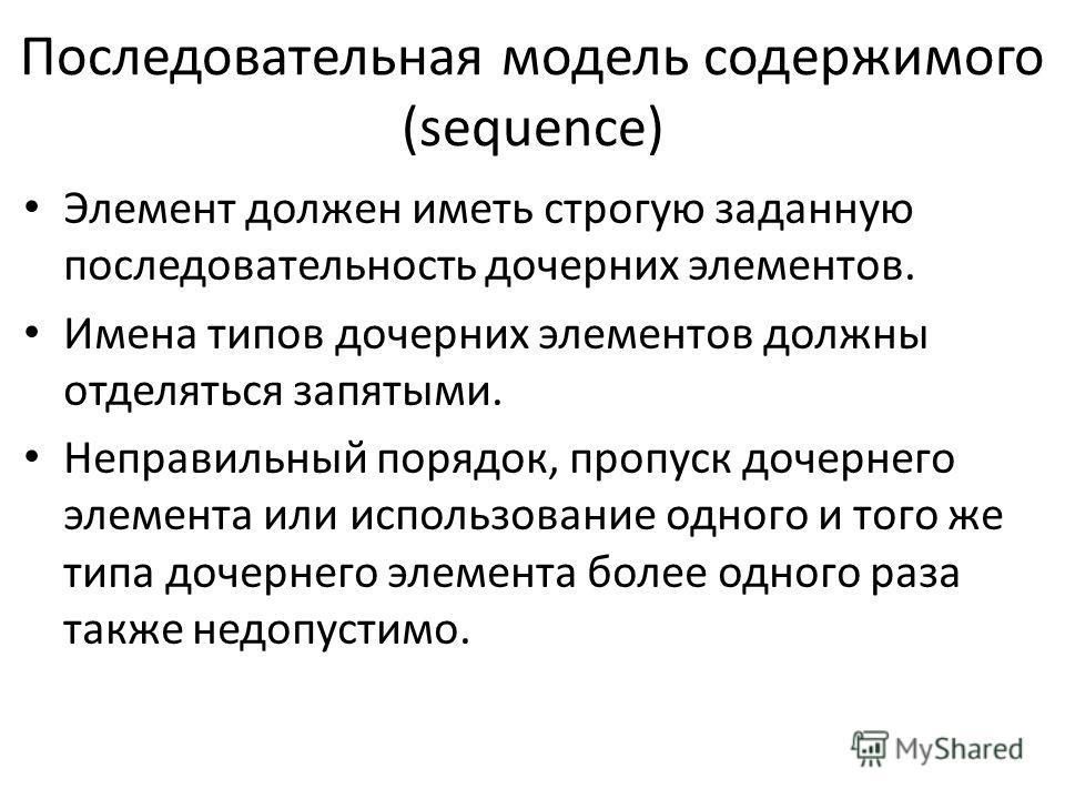 Последовательная модель содержимого (sequence) Элемент должен иметь строгую заданную последовательность дочерних элементов. Имена типов дочерних элементов должны отделяться запятыми. Неправильный порядок, пропуск дочернего элемента или использование