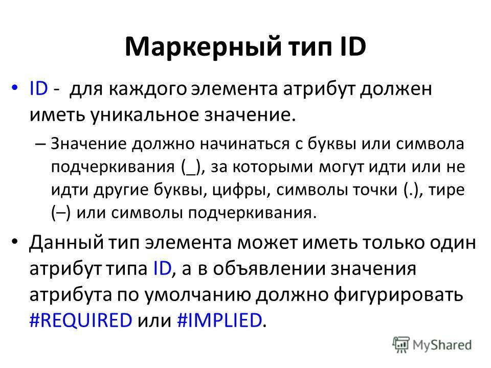 Маркерный тип ID ID - для каждого элемента атрибут должен иметь уникальное значение. – Значение должно начинаться с буквы или символа подчеркивания (_), за которыми могут идти или не идти другие буквы, цифры, символы точки (.), тире (–) или символы п