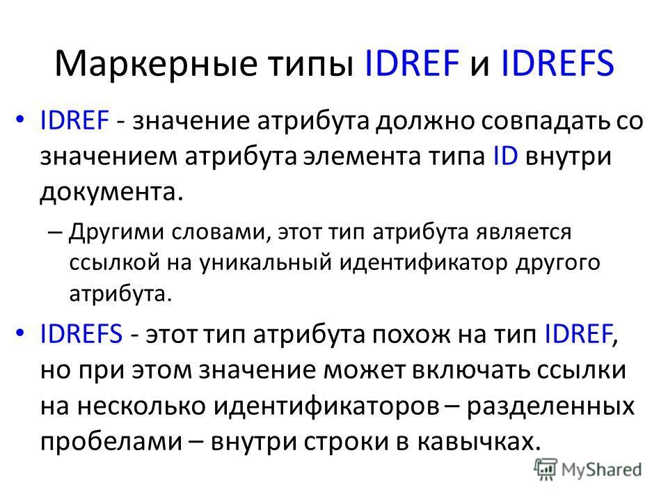 Маркерные типы IDREF и IDREFS IDREF - значение атрибута должно совпадать со значением атрибута элемента типа ID внутри документа. – Другими словами, этот тип атрибута является ссылкой на уникальный идентификатор другого атрибута. IDREFS - этот тип ат