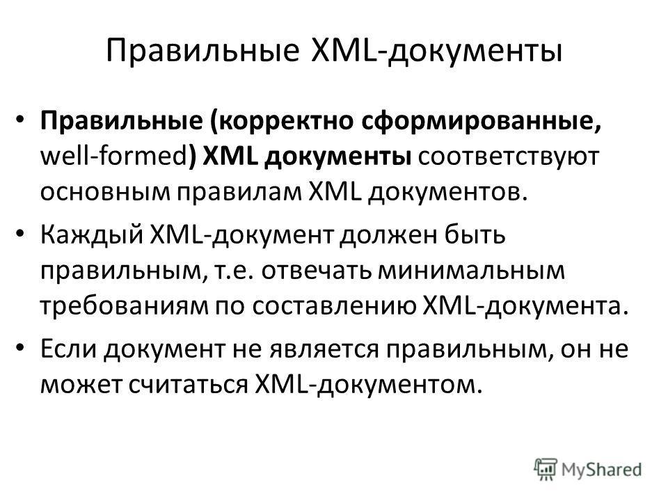 Правильные XML-документы Правильные (корректно сформированные, well-formed) XML документы соответствуют основным правилам XML документов. Каждый XML-документ должен быть правильным, т.е. отвечать минимальным требованиям по составлению XML-документа.