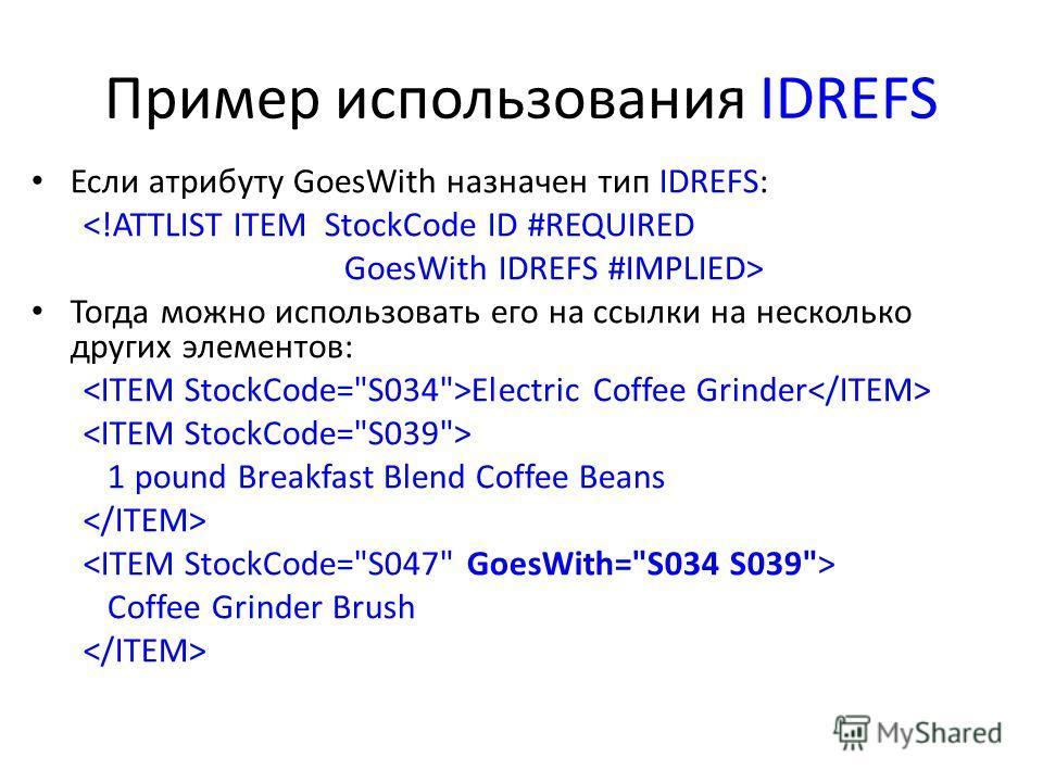 Пример использования IDREFS Если атрибуту GoesWith назначен тип IDREFS:  Тогда можно использовать его на ссылки на несколько других элементов: Electric Coffee Grinder 1 pound Breakfast Blend Coffee Beans Coffee Grinder Brush