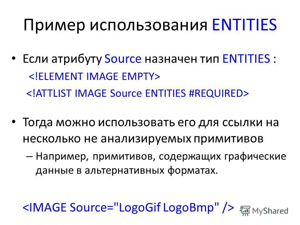 Пример использования ENTITIES Если атрибуту Source назначен тип ENTITIES : Тогда можно использовать его для ссылки на несколько не анализируемых примитивов – Например, примитивов, содержащих графические данные в альтернативных форматах.