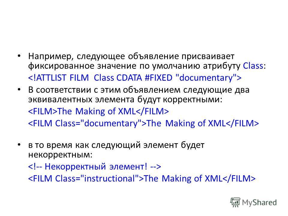 Например, следующее объявление присваивает фиксированное значение по умолчанию атрибуту Class: В соответствии с этим объявлением следующие два эквивалентных элемента будут корректными: The Making of XML в то время как следующий элемент будет некоррек