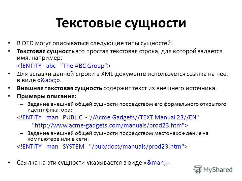 Текстовые сущности В DTD могут описываться следующие типы сущностей: Текстовая сущность это простая текстовая строка, для которой задается имя, например: Для вставки данной строки в XML-документе используется ссылка на нее, в виде «&abc;». Внешняя те