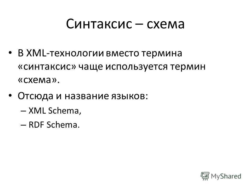 Синтаксис – схема В XML-технологии вместо термина «синтаксис» чаще используется термин «схема». Отсюда и название языков: – XML Schema, – RDF Schema.