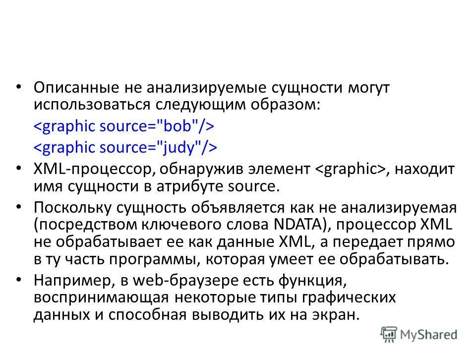 Описанные не анализируемые сущности могут использоваться следующим образом: XML-процессор, обнаружив элемент, находит имя сущности в атрибуте source. Поскольку сущность объявляется как не анализируемая (посредством ключевого слова NDATA), процессор X