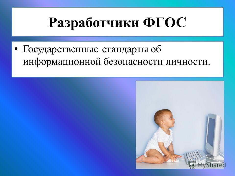 Разработчики ФГОС Государственные стандарты об информационной безопасности личности.